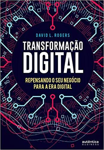 Transformação Digital repensando o seu negócio para a era digital, por David Rogers